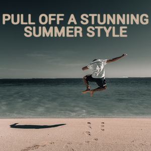 Key Pieces to pull off a Stunning Summer Style for Men